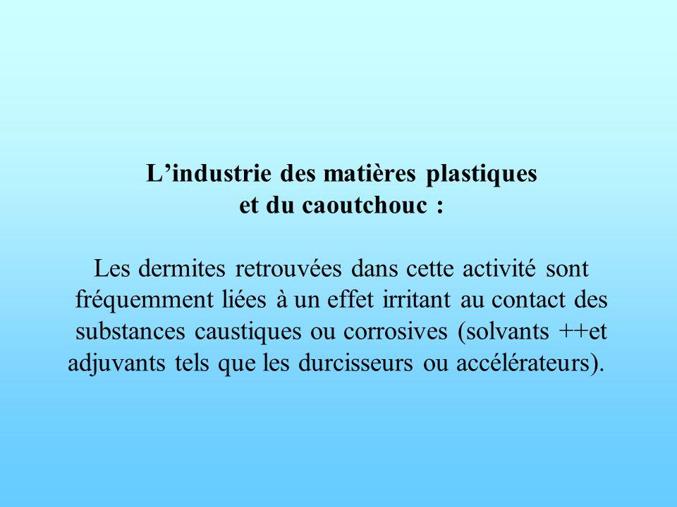 L'industrie des matières plastiques et du caoutchouc : Les dermites retrouvées dans cette activité sont fréquemment liées à un effet irritant au contact des substances caustiques ou corrosives (solvants ++et adjuvants tels que les durcisseurs ou accélérateurs).
