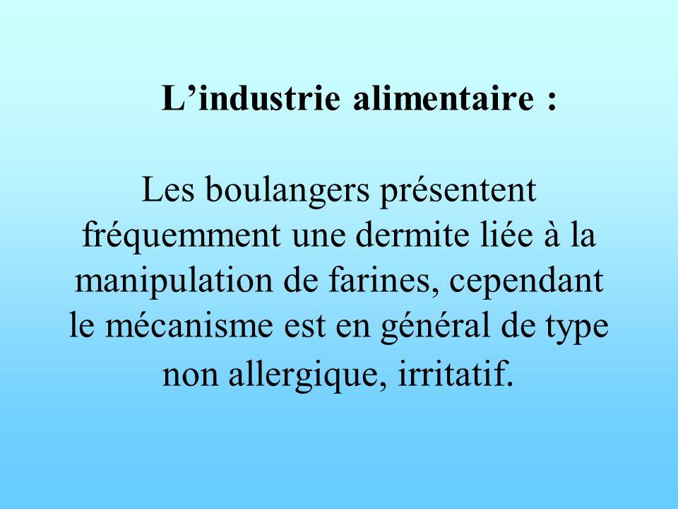 L'industrie alimentaire : Les boulangers présentent fréquemment une dermite liée à la manipulation de farines, cependant le mécanisme est en général de type non allergique, irritatif.