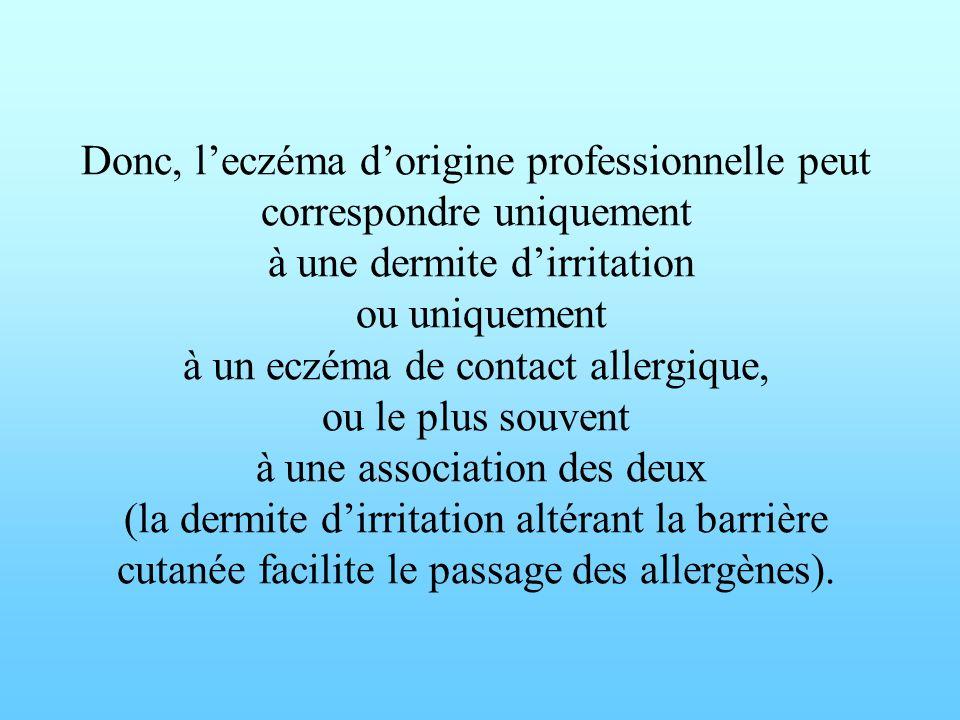 Donc, l'eczéma d'origine professionnelle peut correspondre uniquement à une dermite d'irritation ou uniquement à un eczéma de contact allergique, ou le plus souvent à une association des deux (la dermite d'irritation altérant la barrière cutanée facilite le passage des allergènes).