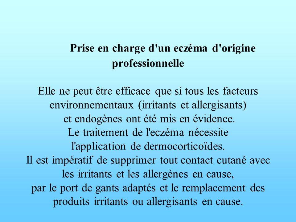 Prise en charge d un eczéma d origine professionnelle Elle ne peut être efficace que si tous les facteurs environnementaux (irritants et allergisants) et endogènes ont été mis en évidence.