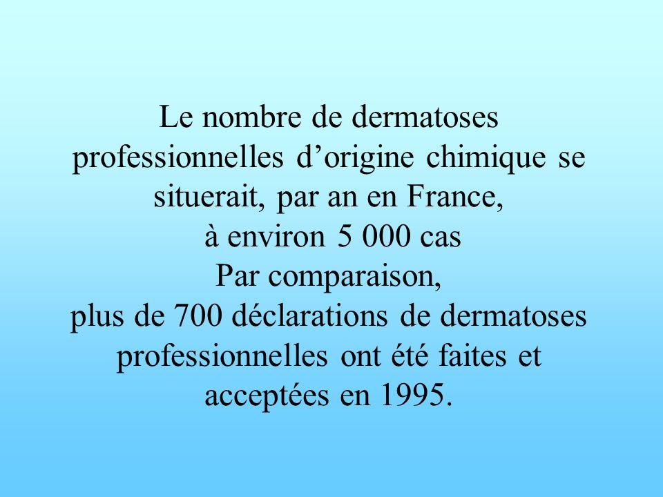 Le nombre de dermatoses professionnelles d'origine chimique se situerait, par an en France, à environ 5 000 cas Par comparaison, plus de 700 déclarations de dermatoses professionnelles ont été faites et acceptées en 1995.