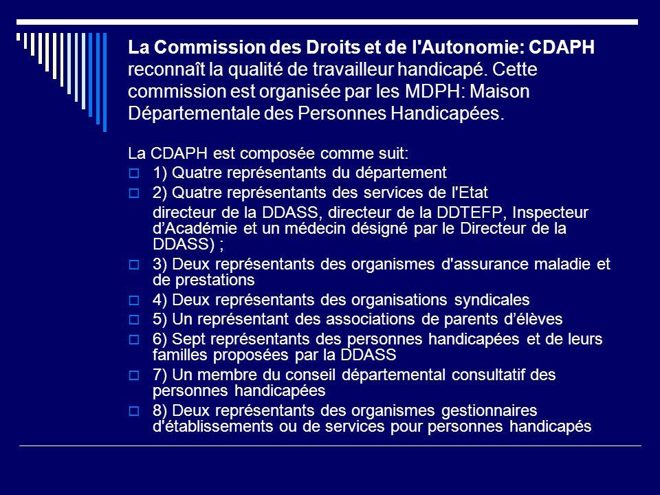 La Commission des Droits et de l Autonomie: CDAPH reconnaît la qualité de travailleur handicapé. Cette commission est organisée par les MDPH: Maison Départementale des Personnes Handicapées.