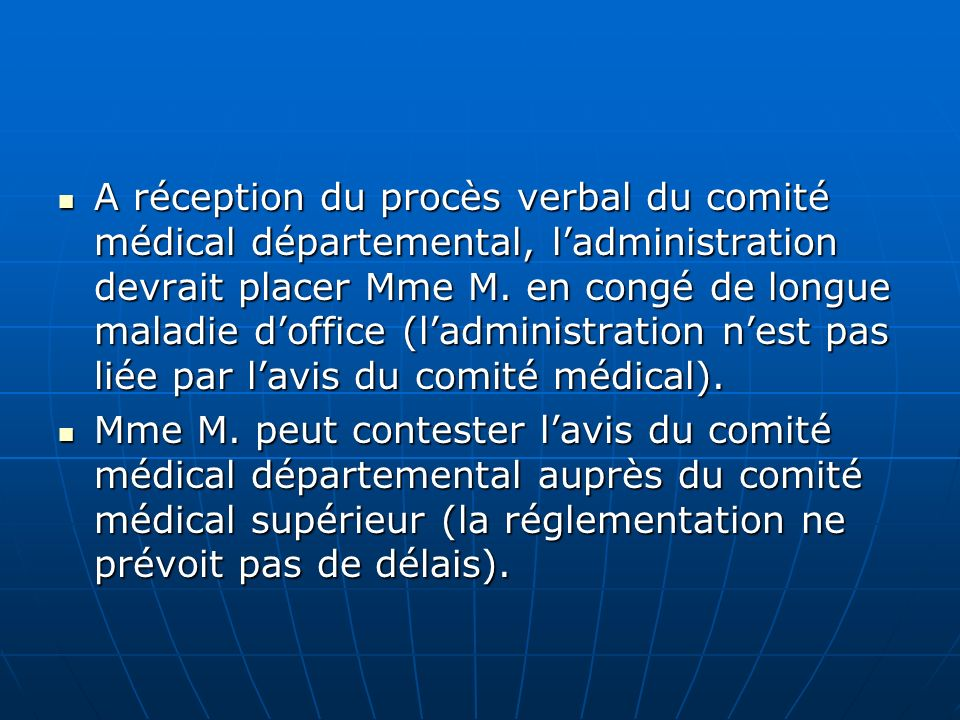 A réception du procès verbal du comité médical départemental, l'administration devrait placer Mme M. en congé de longue maladie d'office (l'administration n'est pas liée par l'avis du comité médical).