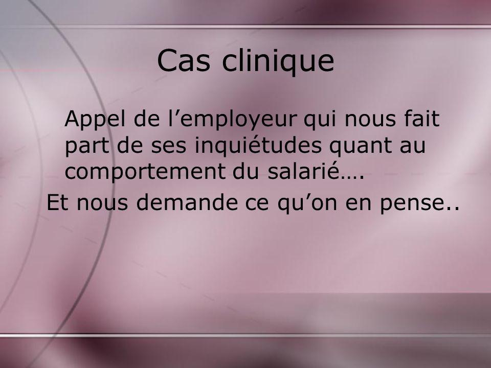 Cas clinique Appel de l'employeur qui nous fait part de ses inquiétudes quant au comportement du salarié….