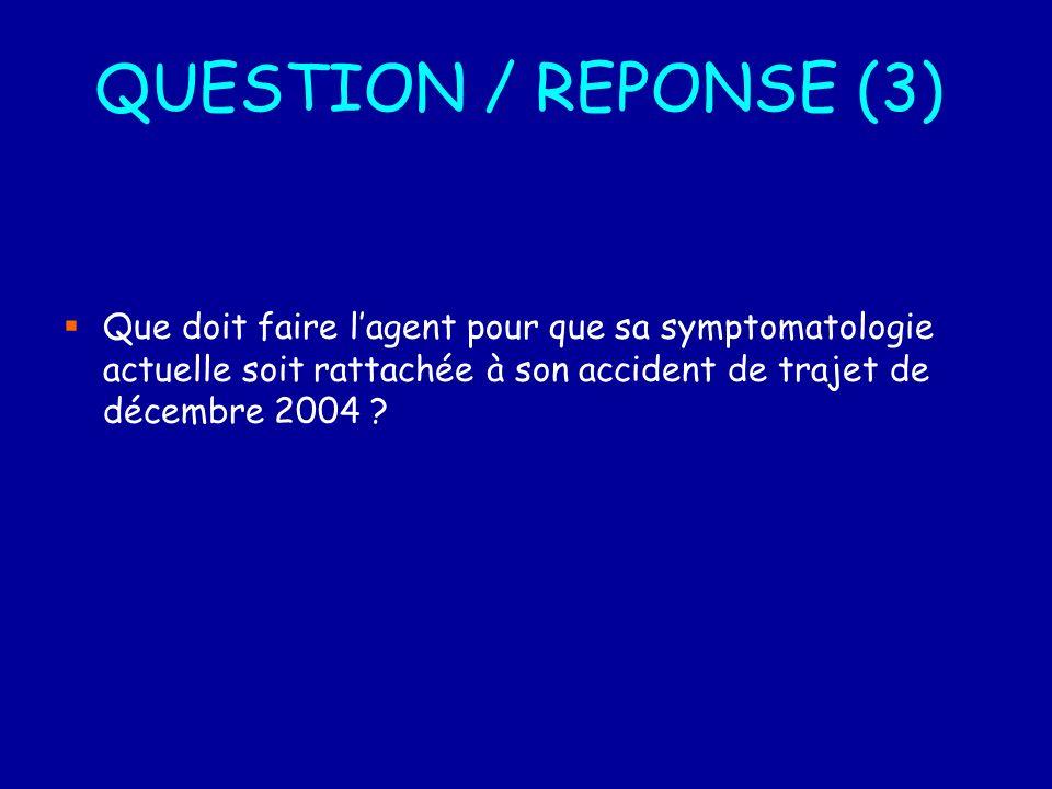 QUESTION / REPONSE (3) Que doit faire l'agent pour que sa symptomatologie actuelle soit rattachée à son accident de trajet de décembre 2004