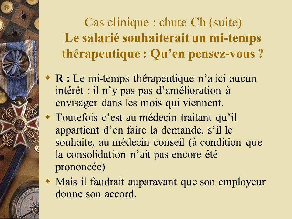 Cas clinique : chute Ch (suite) Le salarié souhaiterait un mi-temps thérapeutique : Qu'en pensez-vous