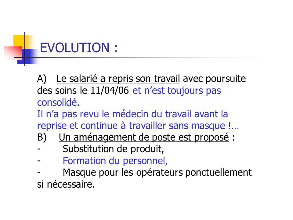 EVOLUTION : A) Le salarié a repris son travail avec poursuite des soins le 11/04/06 et n'est toujours pas consolidé.