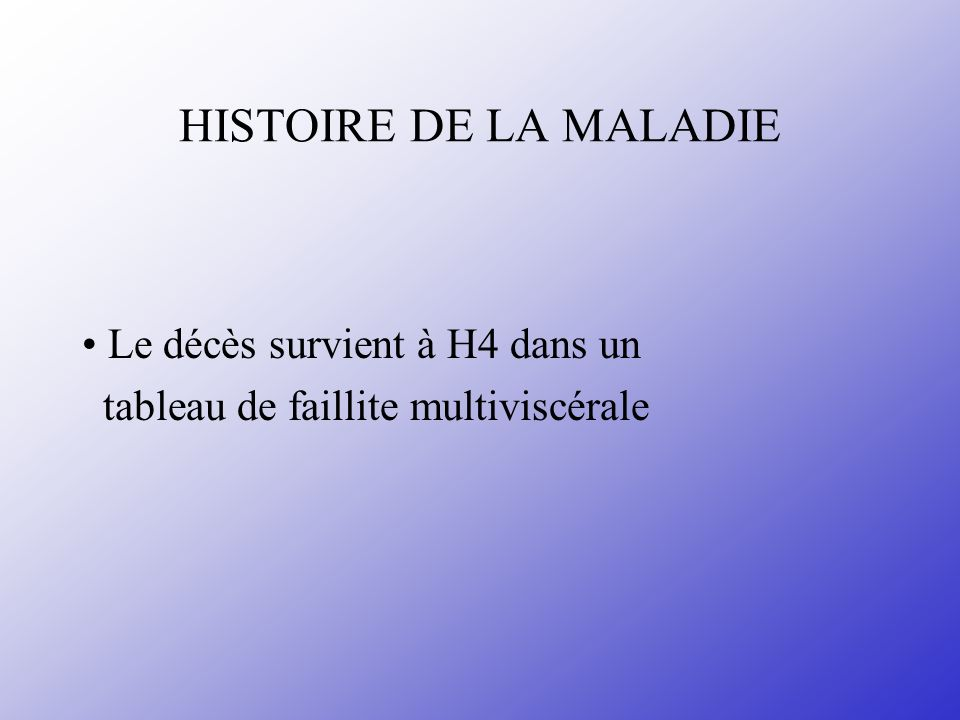 HISTOIRE DE LA MALADIE • Le décès survient à H4 dans un