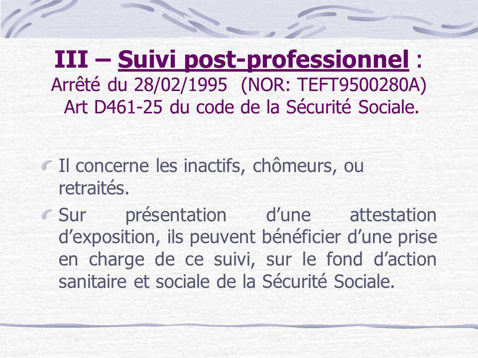 III – Suivi post-professionnel : Arrêté du 28/02/1995 (NOR: TEFT9500280A) Art D461-25 du code de la Sécurité Sociale.