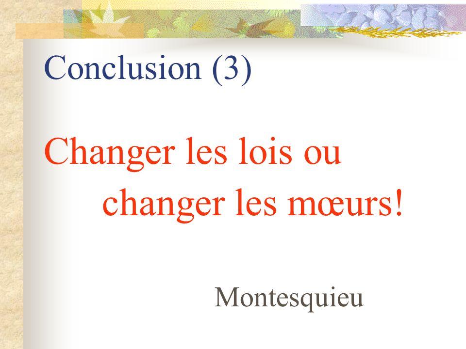 Conclusion (3) Changer les lois ou changer les mœurs! Montesquieu