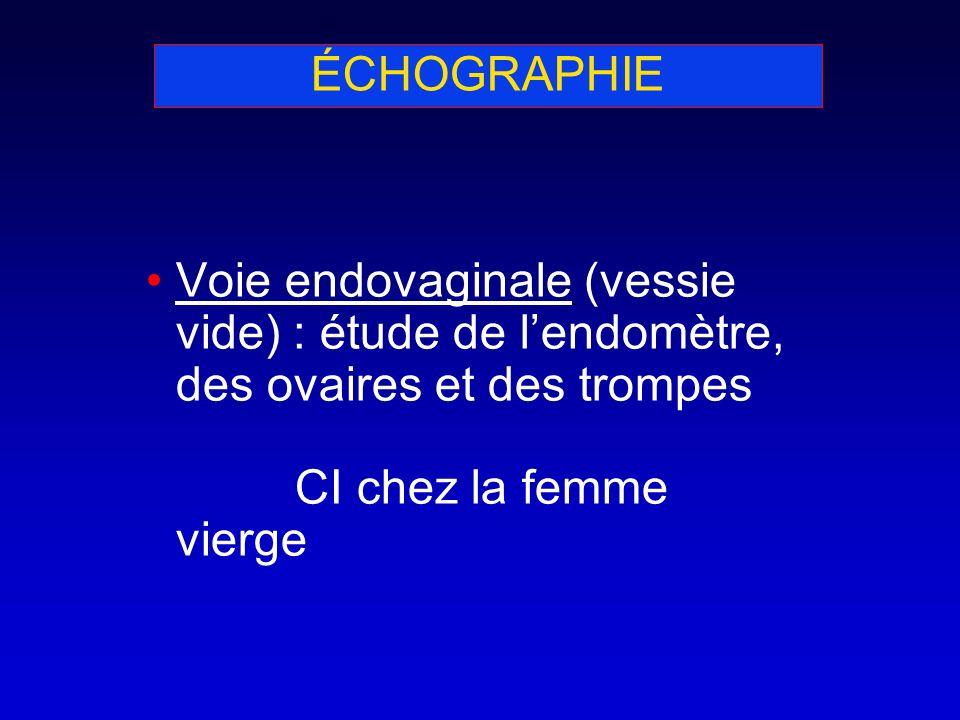 ÉCHOGRAPHIE Voie endovaginale (vessie vide) : étude de l'endomètre, des ovaires et des trompes CI chez la femme vierge.