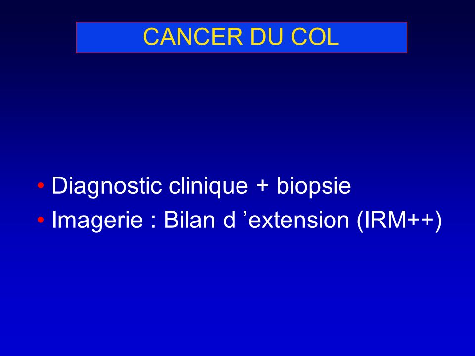 CANCER DU COL Diagnostic clinique + biopsie Imagerie : Bilan d 'extension (IRM++)