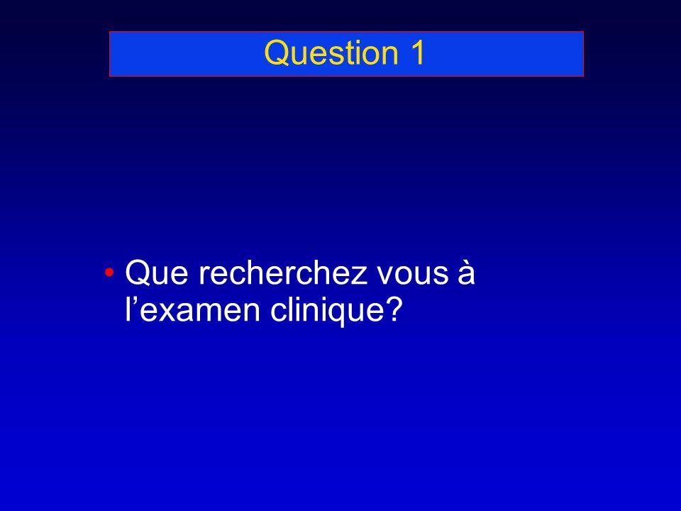Question 1 Que recherchez vous à l'examen clinique