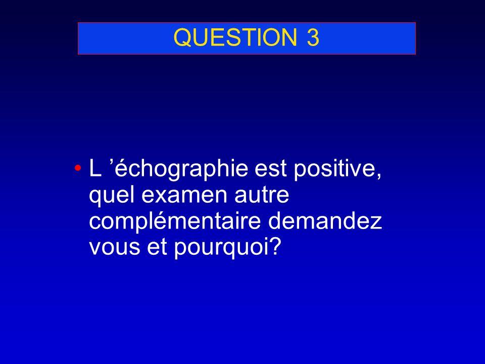QUESTION 3 L 'échographie est positive, quel examen autre complémentaire demandez vous et pourquoi