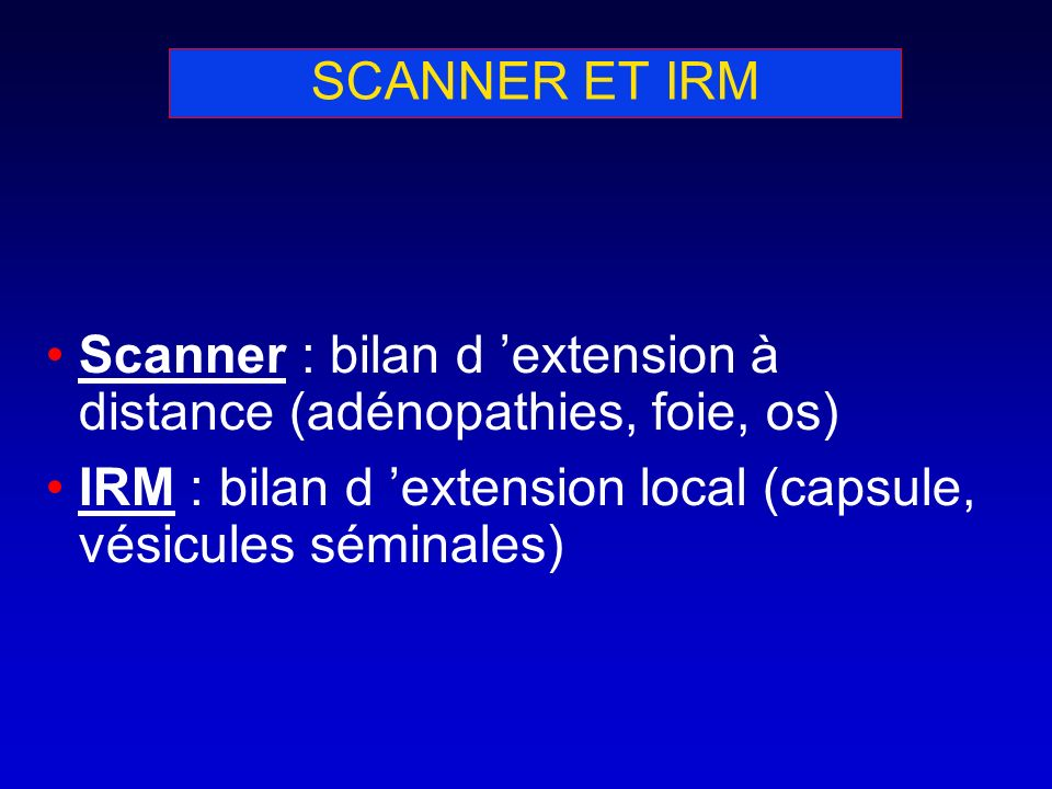 SCANNER ET IRM Scanner : bilan d 'extension à distance (adénopathies, foie, os) IRM : bilan d 'extension local (capsule, vésicules séminales)
