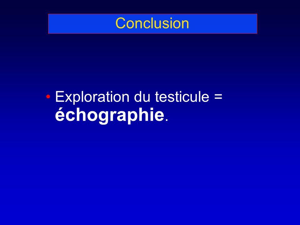 Conclusion Exploration du testicule = échographie.