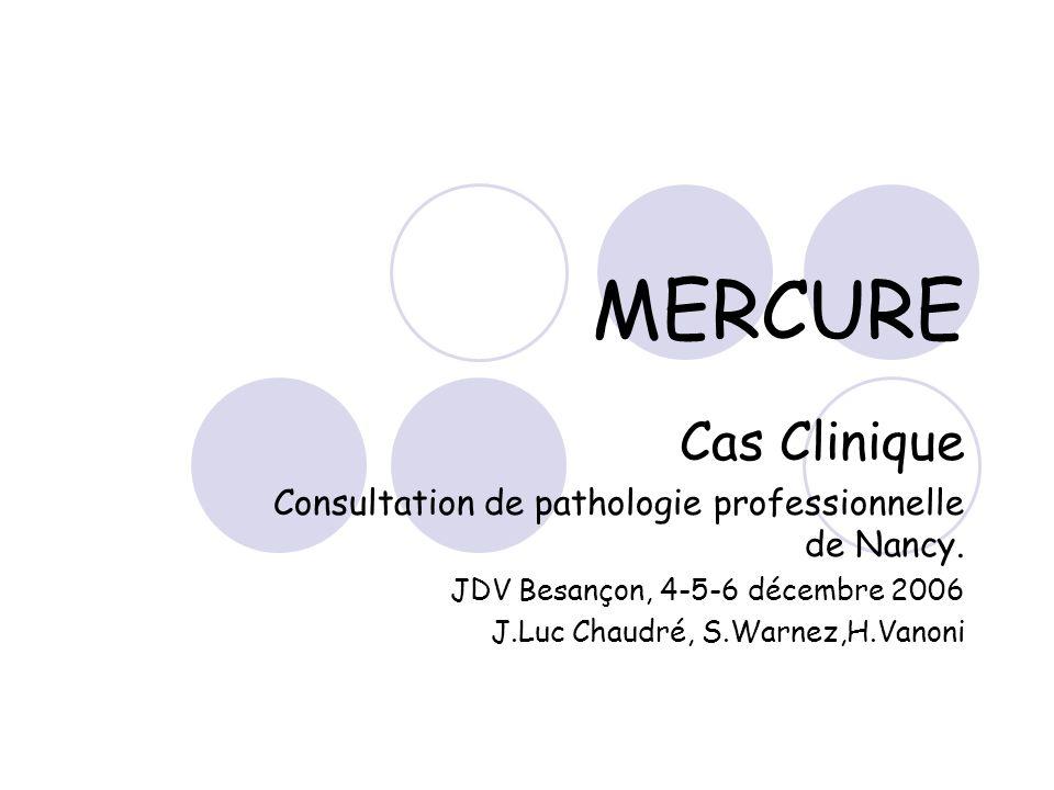 MERCURE Cas Clinique. Consultation de pathologie professionnelle de Nancy. JDV Besançon, 4-5-6 décembre 2006.