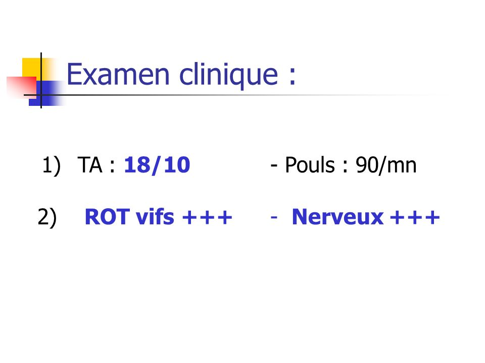 Examen clinique : 1) TA : 18/10 - Pouls : 90/mn