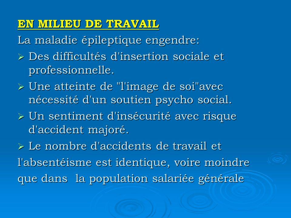 EN MILIEU DE TRAVAIL La maladie épileptique engendre: Des difficultés d insertion sociale et professionnelle.