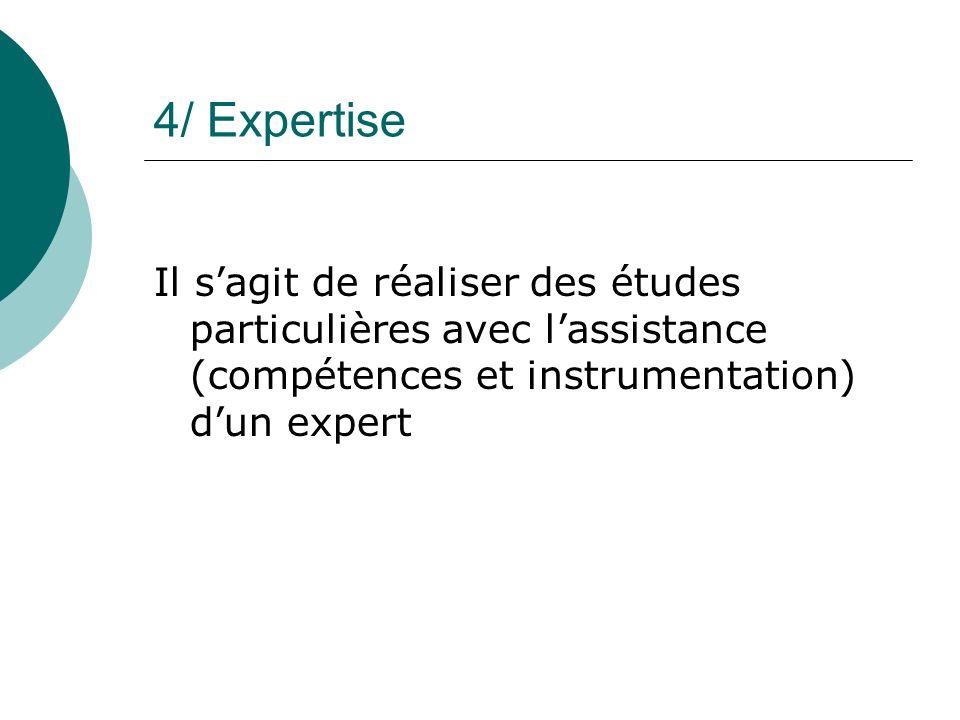 4/ Expertise Il s'agit de réaliser des études particulières avec l'assistance (compétences et instrumentation) d'un expert.