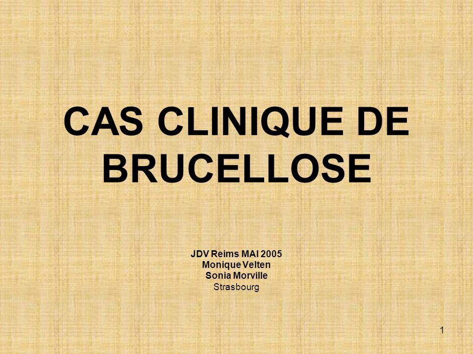 CAS CLINIQUE DE BRUCELLOSE JDV Reims MAI 2005 Monique Velten Sonia Morville Strasbourg