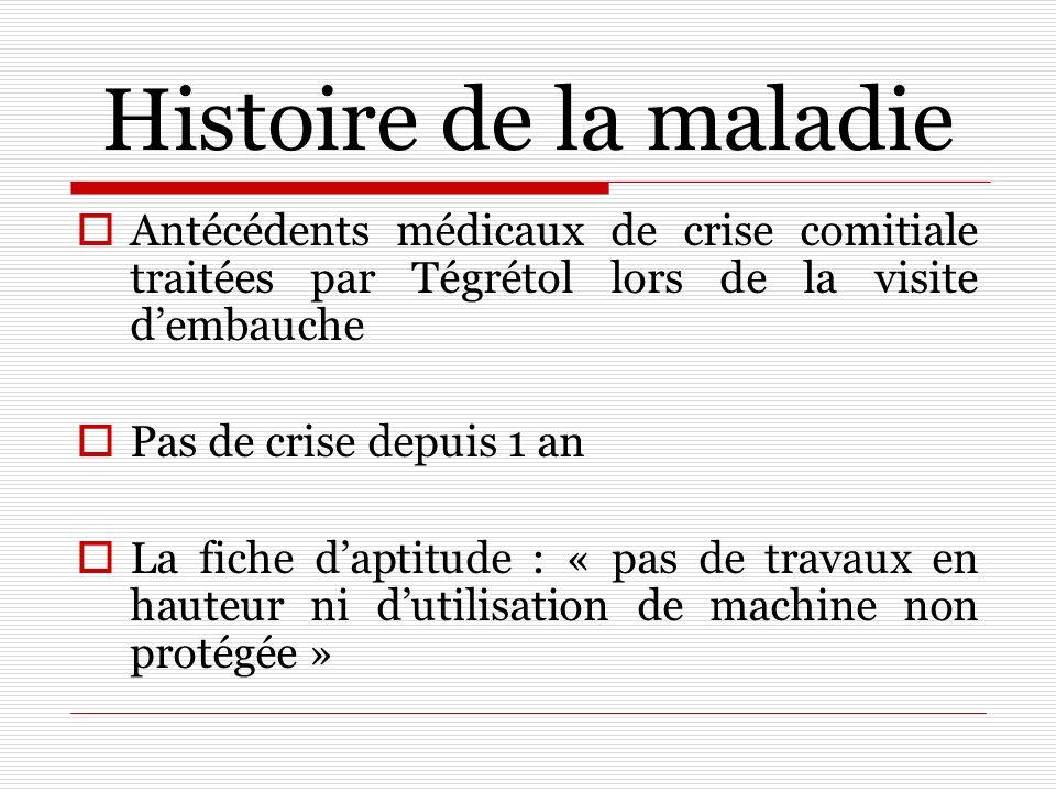 Histoire de la maladie Antécédents médicaux de crise comitiale traitées par Tégrétol lors de la visite d'embauche.