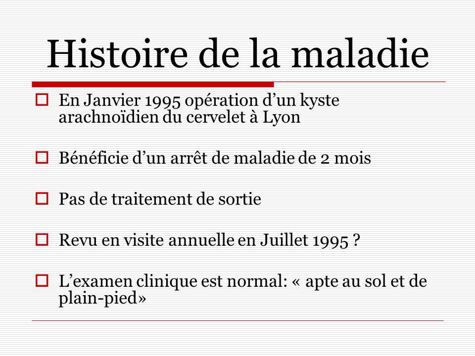 Histoire de la maladie En Janvier 1995 opération d'un kyste arachnoïdien du cervelet à Lyon. Bénéficie d'un arrêt de maladie de 2 mois.