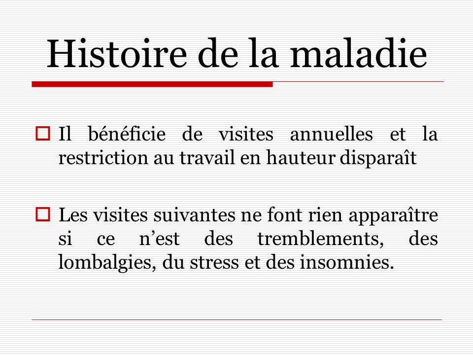 Histoire de la maladie Il bénéficie de visites annuelles et la restriction au travail en hauteur disparaît.