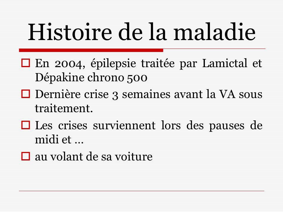Histoire de la maladie En 2004, épilepsie traitée par Lamictal et Dépakine chrono 500. Dernière crise 3 semaines avant la VA sous traitement.