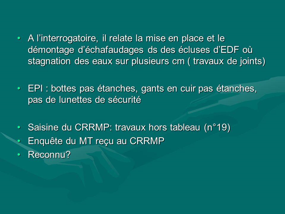 A l'interrogatoire, il relate la mise en place et le démontage d'échafaudages ds des écluses d'EDF où stagnation des eaux sur plusieurs cm ( travaux de joints)