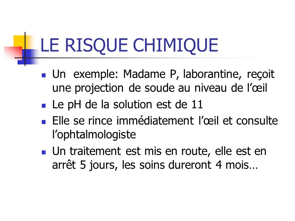 LE RISQUE CHIMIQUE Un exemple: Madame P, laborantine, reçoit une projection de soude au niveau de l'œil.