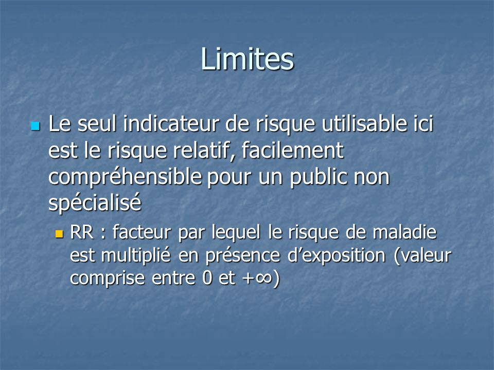 LimitesLe seul indicateur de risque utilisable ici est le risque relatif, facilement compréhensible pour un public non spécialisé.