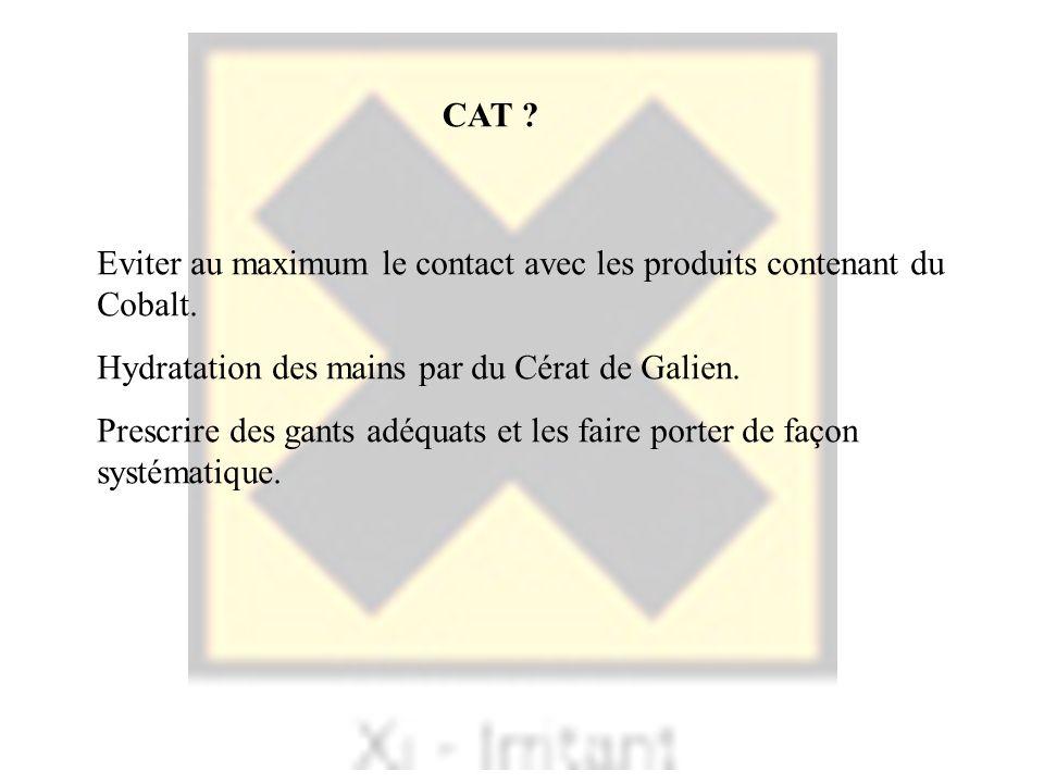 CAT Eviter au maximum le contact avec les produits contenant du Cobalt. Hydratation des mains par du Cérat de Galien.