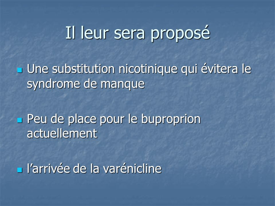 Il leur sera proposé Une substitution nicotinique qui évitera le syndrome de manque. Peu de place pour le buproprion actuellement.