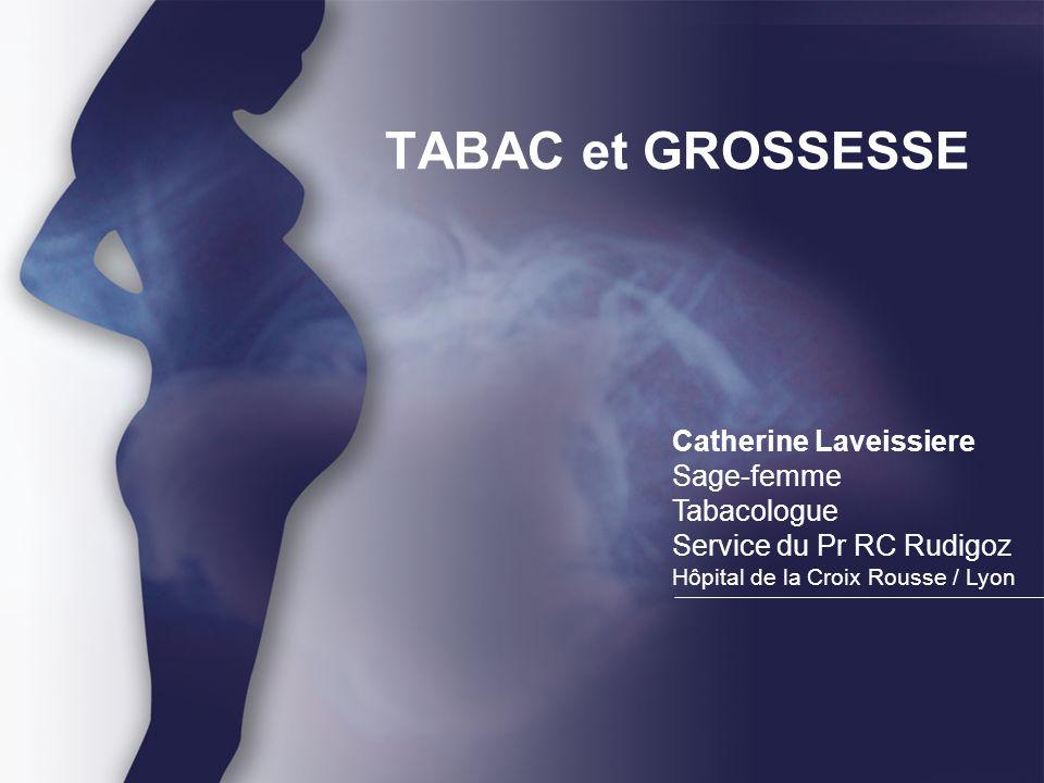 TABAC et GROSSESSE Catherine Laveissiere Sage-femme Tabacologue Service du Pr RC Rudigoz Hôpital de la Croix Rousse / Lyon.