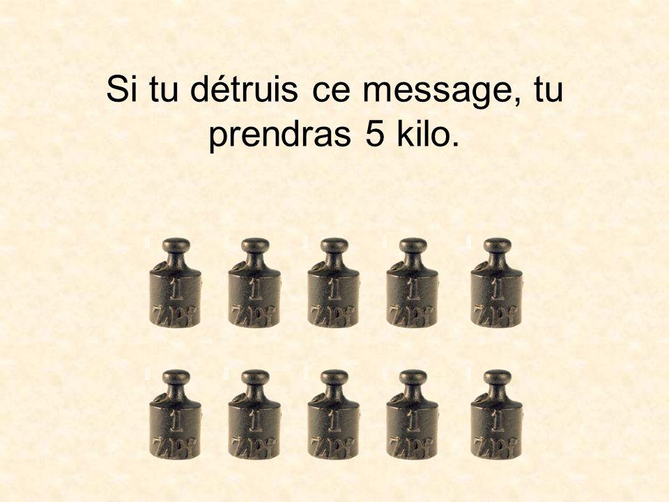 Si tu détruis ce message, tu prendras 5 kilo.