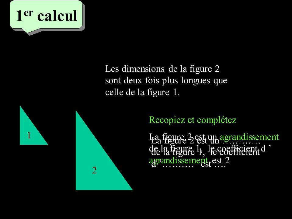 1er calcul 1er calcul. Les dimensions de la figure 2 sont deux fois plus longues que celle de la figure 1.