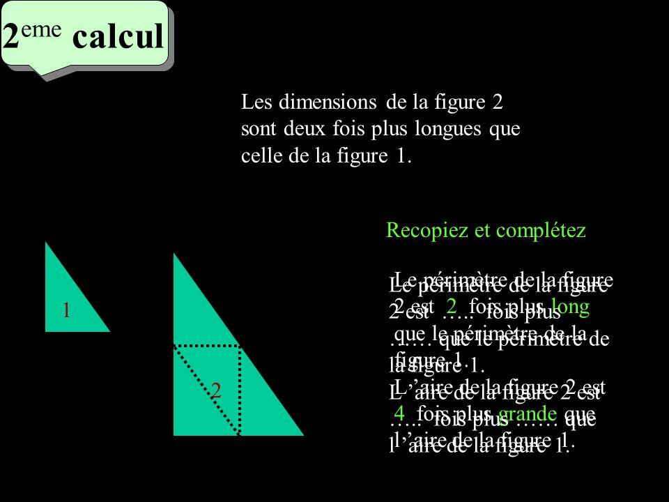 2eme calcul 2eme calcul. Les dimensions de la figure 2 sont deux fois plus longues que celle de la figure 1.
