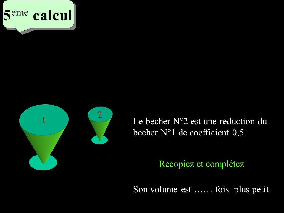 5eme calcul5eme calcul. 1. 2. Le becher N°2 est une réduction du becher N°1 de coefficient 0,5. Son volume est …… fois plus petit.