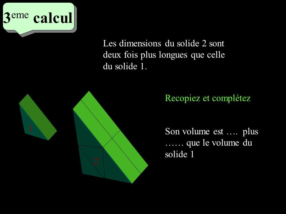 3eme calcul 3eme calcul. Les dimensions du solide 2 sont deux fois plus longues que celle du solide 1.