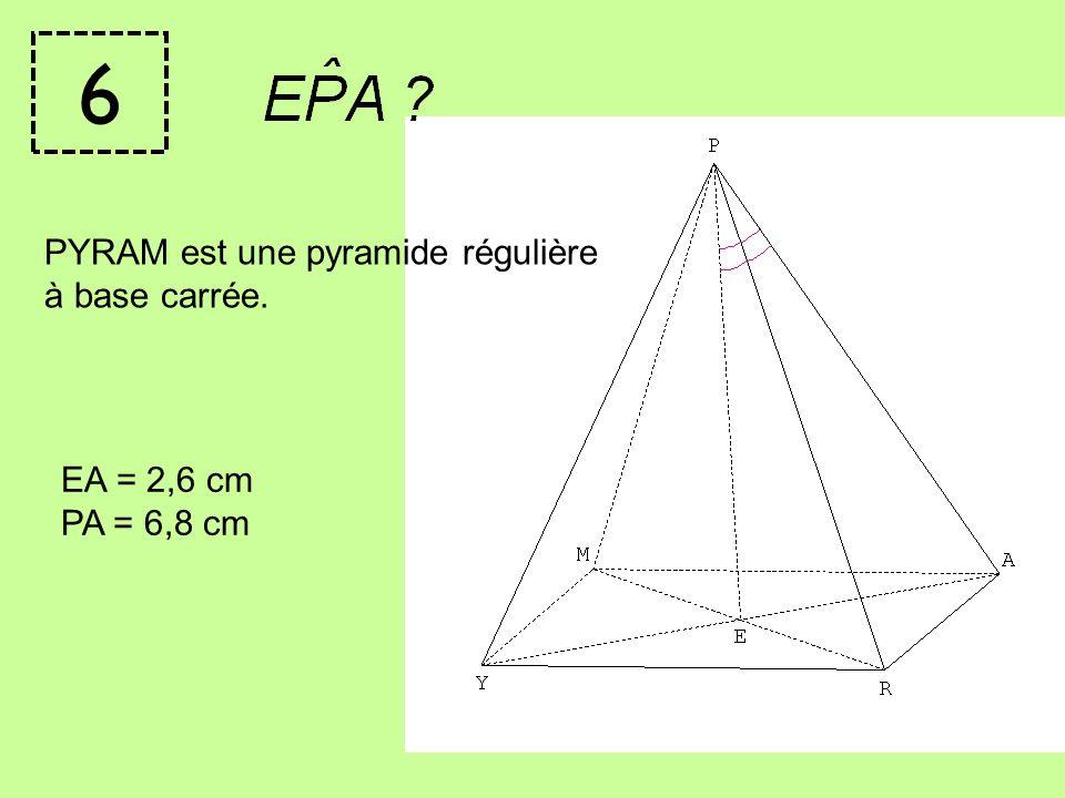 6 PYRAM est une pyramide régulière à base carrée. EA = 2,6 cm
