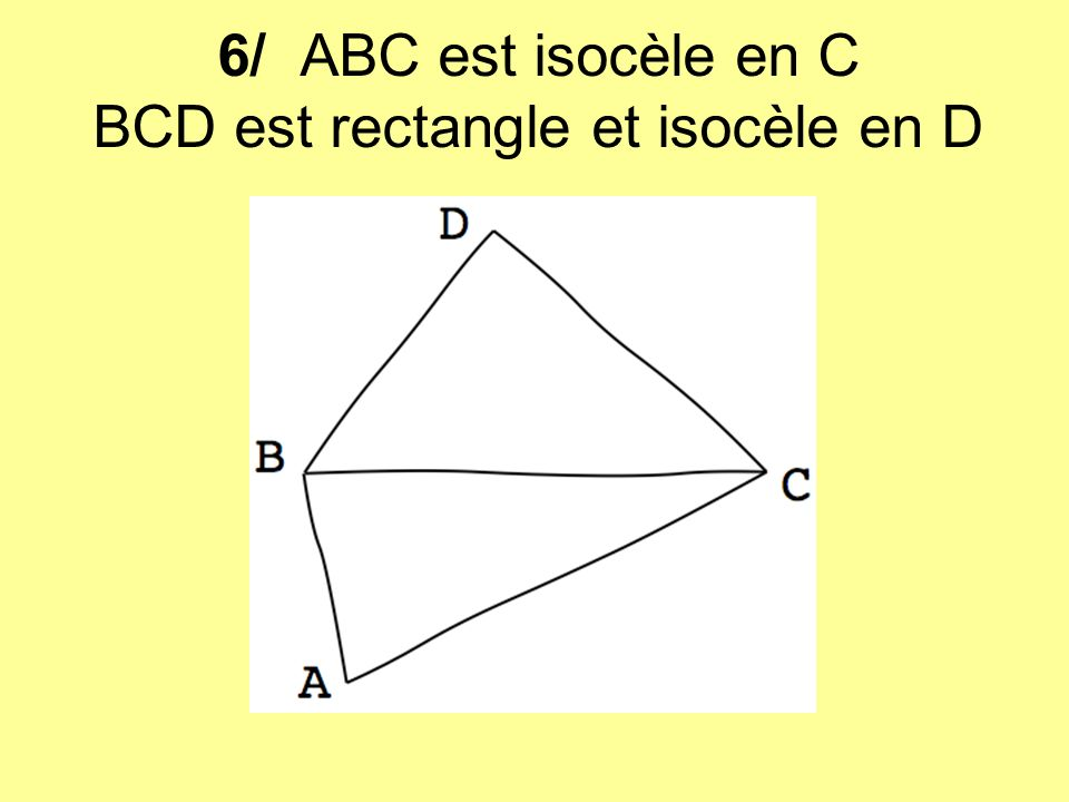 6/ ABC est isocèle en C BCD est rectangle et isocèle en D