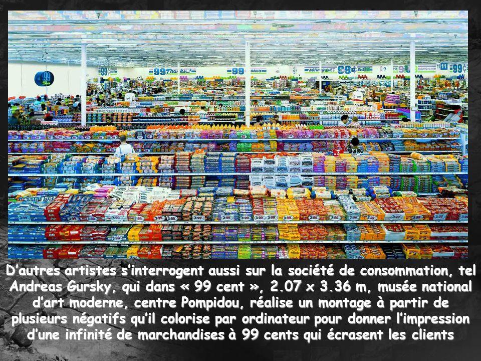 D'autres artistes s'interrogent aussi sur la société de consommation, tel Andreas Gursky, qui dans « 99 cent », 2.07 x 3.36 m, musée national d'art moderne, centre Pompidou, réalise un montage à partir de plusieurs négatifs qu'il colorise par ordinateur pour donner l'impression d'une infinité de marchandises à 99 cents qui écrasent les clients