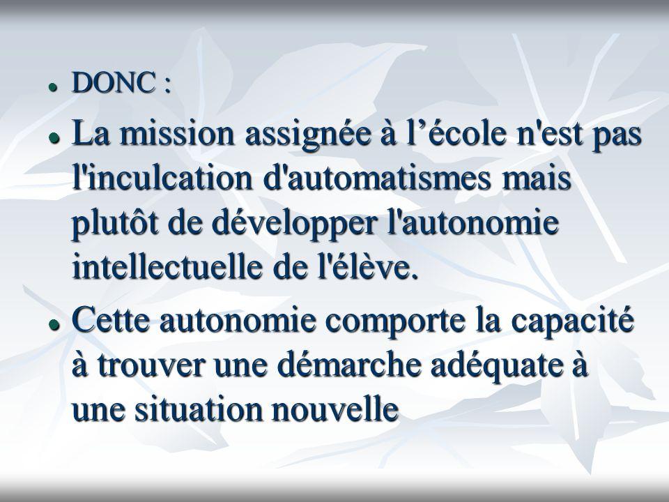 DONC : La mission assignée à l'école n est pas l inculcation d automatismes mais plutôt de développer l autonomie intellectuelle de l élève.