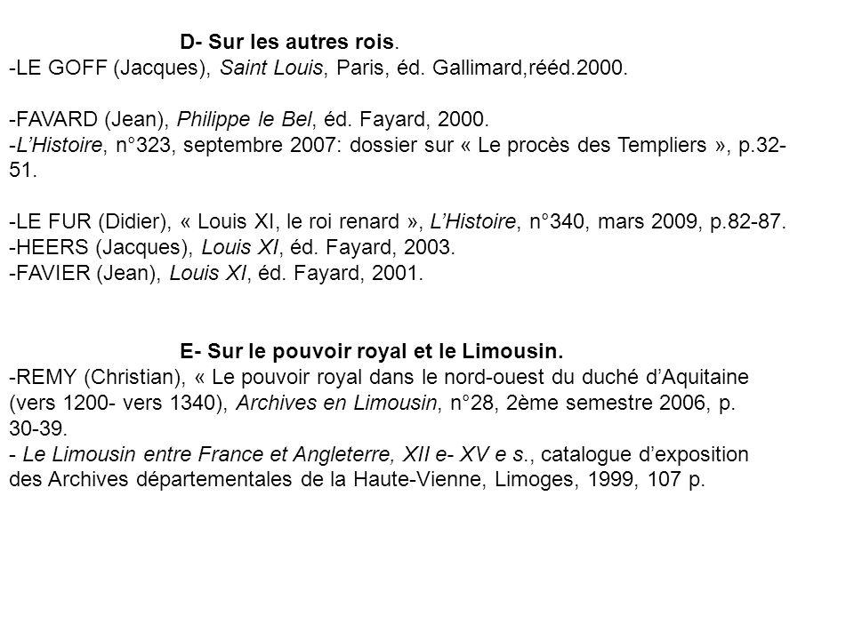 D- Sur les autres rois. LE GOFF (Jacques), Saint Louis, Paris, éd. Gallimard,rééd.2000. FAVARD (Jean), Philippe le Bel, éd. Fayard, 2000.