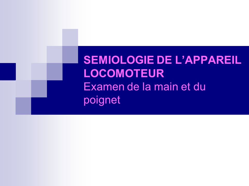 SEMIOLOGIE DE L'APPAREIL LOCOMOTEUR Examen de la main et du poignet
