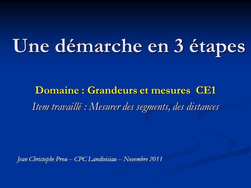 Une démarche en 3 étapes Domaine : Grandeurs et mesures CE1