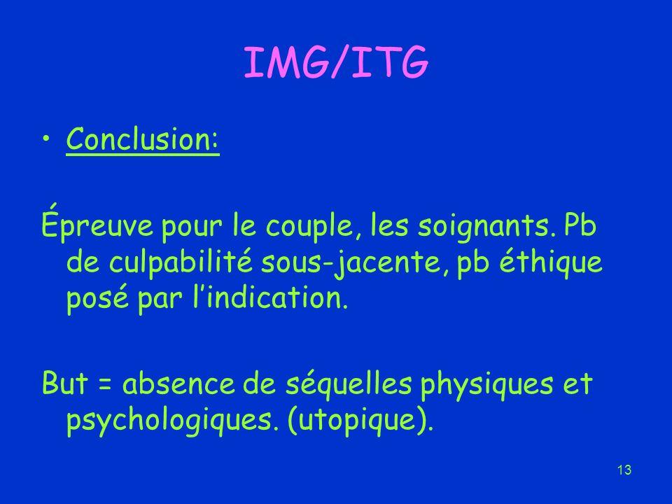 IMG/ITG Conclusion: Épreuve pour le couple, les soignants. Pb de culpabilité sous-jacente, pb éthique posé par l'indication.