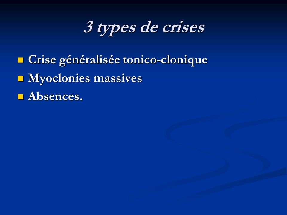 3 types de crises Crise généralisée tonico-clonique