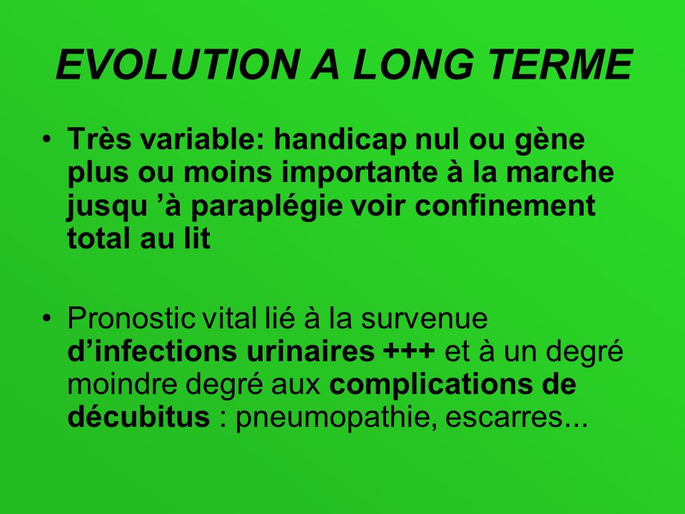 EVOLUTION A LONG TERME Très variable: handicap nul ou gène plus ou moins importante à la marche jusqu 'à paraplégie voir confinement total au lit.